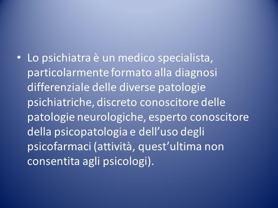Lo psichiatra è un medico specialista, particolarmente formato alla diagnosi differenziale delle diverse patologie psichiatriche, discreto conoscitore delle patologie neurologiche, esperto conoscitore della psicopatologia e dell'uso degli psicofarmaci (attività, quest'ultima non consentita agli psicologi).
