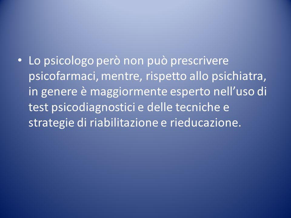 Lo psicologo però non può prescrivere psicofarmaci, mentre, rispetto allo psichiatra, in genere è maggiormente esperto nell'uso di test psicodiagnostici e delle tecniche e strategie di riabilitazione e rieducazione.