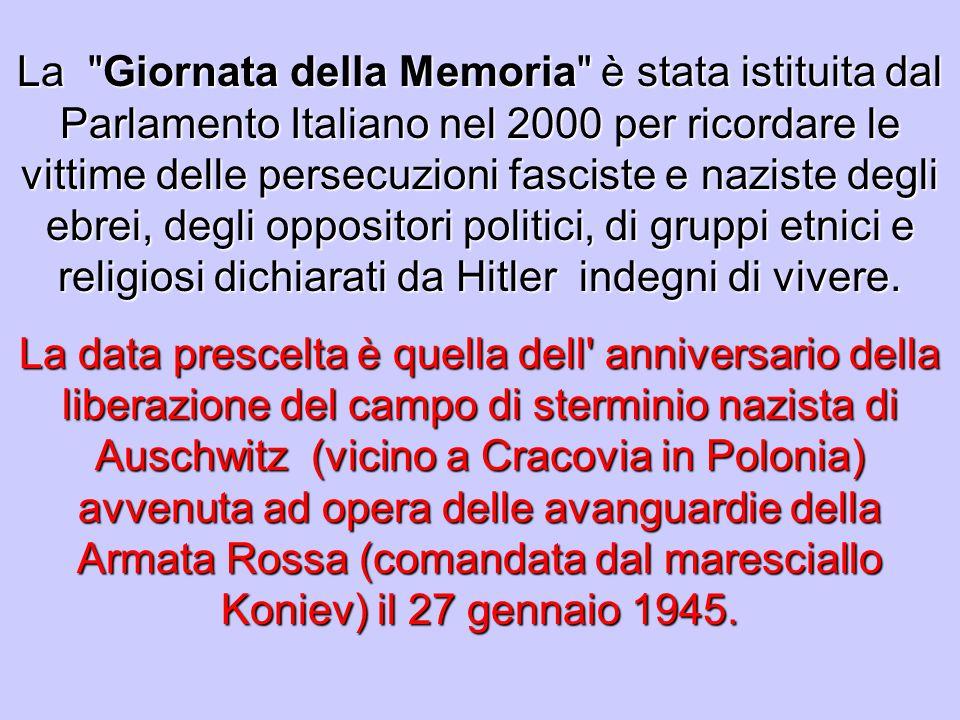 La Giornata della Memoria è stata istituita dal Parlamento Italiano nel 2000 per ricordare le vittime delle persecuzioni fasciste e naziste degli ebrei, degli oppositori politici, di gruppi etnici e religiosi dichiarati da Hitler indegni di vivere.