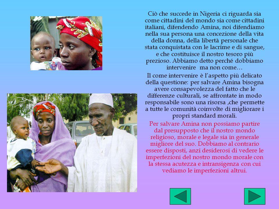 Ciò che succede in Nigeria ci riguarda sia come cittadini del mondo sia come cittadini italiani, difendendo Amina, noi difendiamo nella sua persona una concezione della vita della donna, della libertà personale che stata conquistata con le lacrime e di sangue, e che costituisce il nostro tesoro più prezioso. Abbiamo detto perché dobbiamo intervenire ma non come…