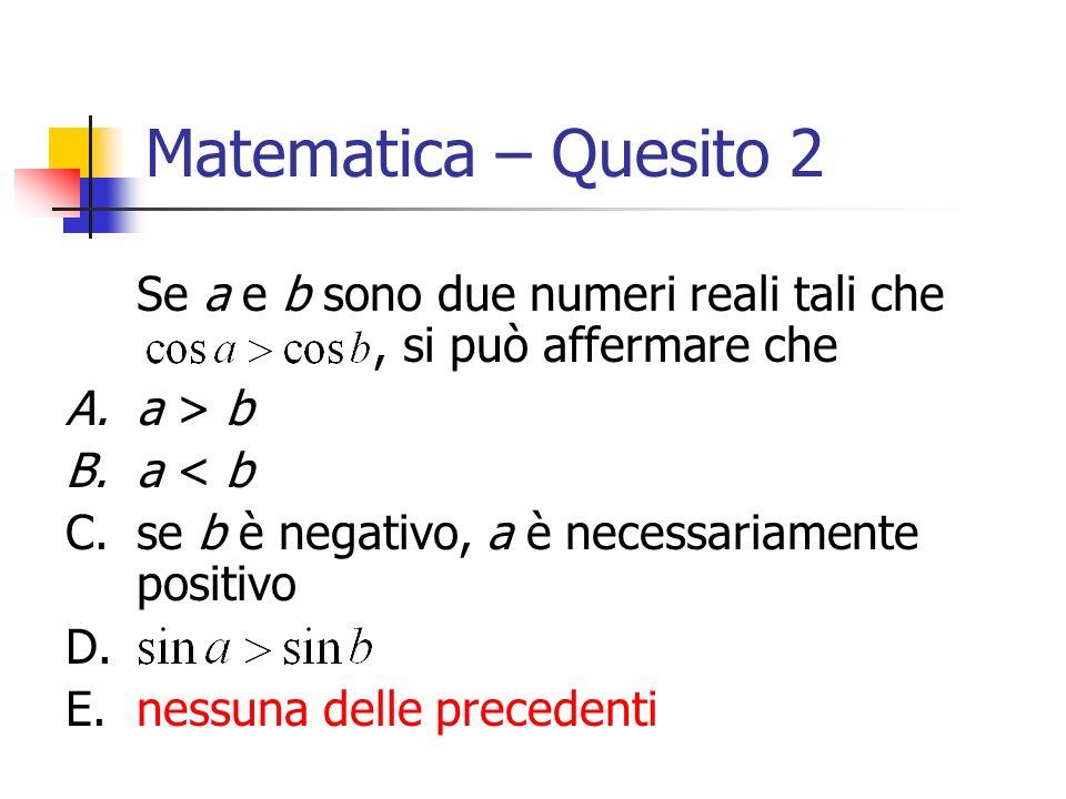 Matematica – Quesito 2 Se a e b sono due numeri reali tali che , si può affermare che.