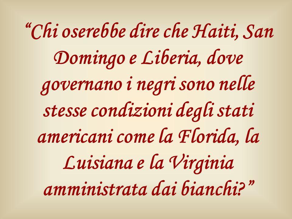 Chi oserebbe dire che Haiti, San Domingo e Liberia, dove governano i negri sono nelle stesse condizioni degli stati americani come la Florida, la Luisiana e la Virginia amministrata dai bianchi