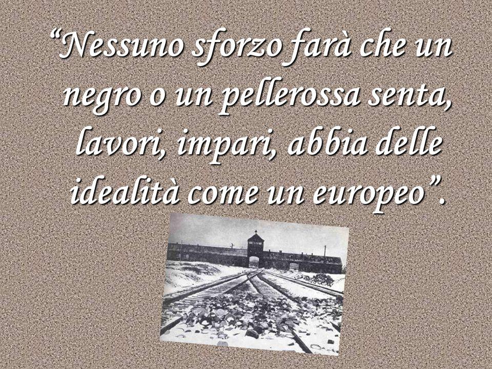 Nessuno sforzo farà che un negro o un pellerossa senta, lavori, impari, abbia delle idealità come un europeo .