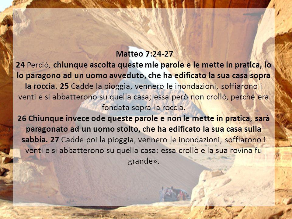 Matteo 7:24-27 24 Perciò, chiunque ascolta queste mie parole e le mette in pratica, io lo paragono ad un uomo avveduto, che ha edificato la sua casa sopra la roccia.