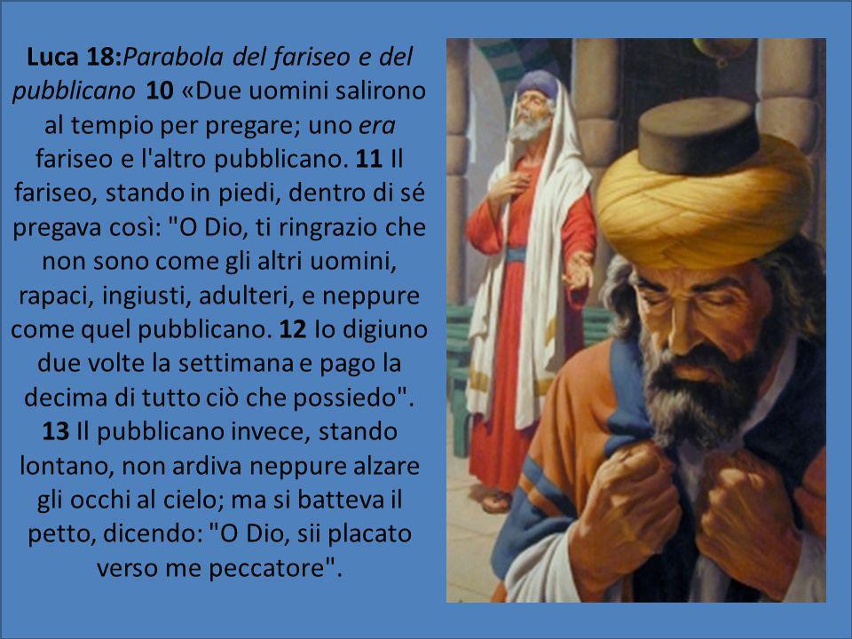 Luca 18:Parabola del fariseo e del pubblicano 10 «Due uomini salirono al tempio per pregare; uno era fariseo e l altro pubblicano.