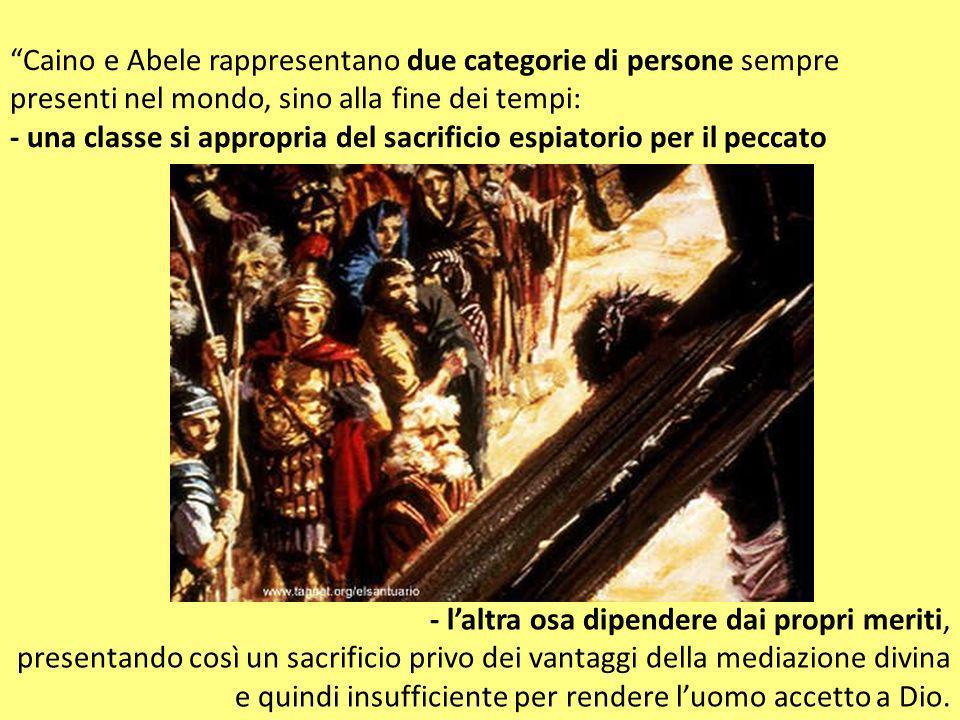 Caino e Abele rappresentano due categorie di persone sempre presenti nel mondo, sino alla fine dei tempi: - una classe si appropria del sacrificio espiatorio per il peccato