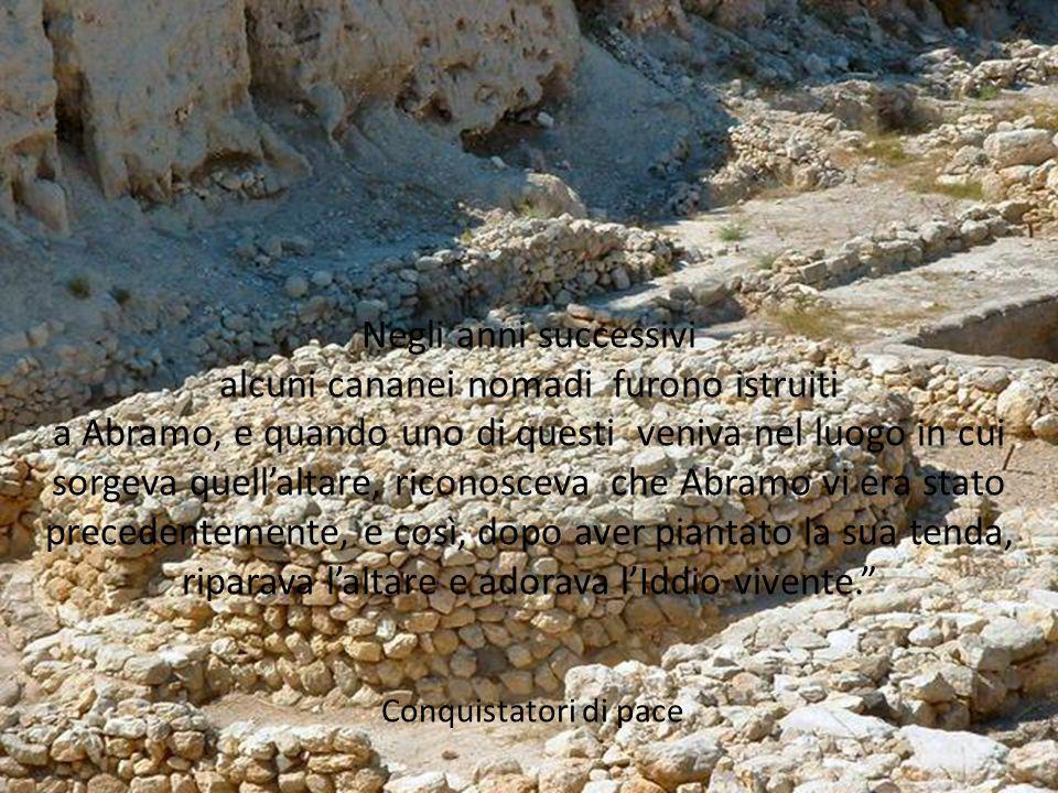 Negli anni successivi alcuni cananei nomadi furono istruiti a Abramo, e quando uno di questi veniva nel luogo in cui sorgeva quell'altare, riconosceva che Abramo vi era stato precedentemente, e così, dopo aver piantato la sua tenda, riparava l'altare e adorava l'Iddio vivente. Conquistatori di pace