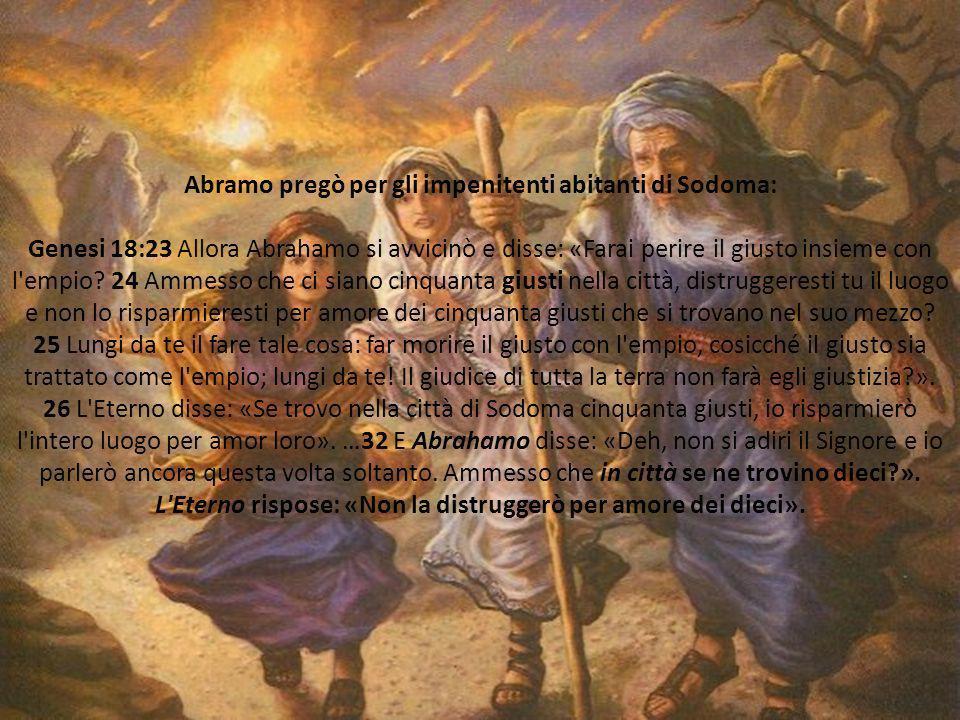 Abramo pregò per gli impenitenti abitanti di Sodoma: Genesi 18:23 Allora Abrahamo si avvicinò e disse: «Farai perire il giusto insieme con l empio.