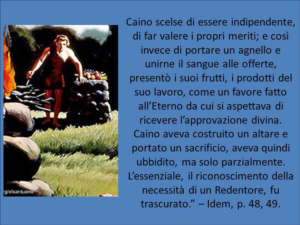 Caino scelse di essere indipendente, di far valere i propri meriti; e così invece di portare un agnello e unirne il sangue alle offerte, presentò i suoi frutti, i prodotti del suo lavoro, come un favore fatto all'Eterno da cui si aspettava di ricevere l'approvazione divina.