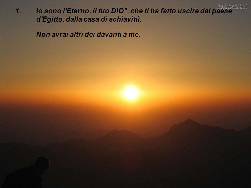 Io sono l Eterno, il tuo DIO , che ti ha fatto uscire dal paese d Egitto, dalla casa di schiavitú.