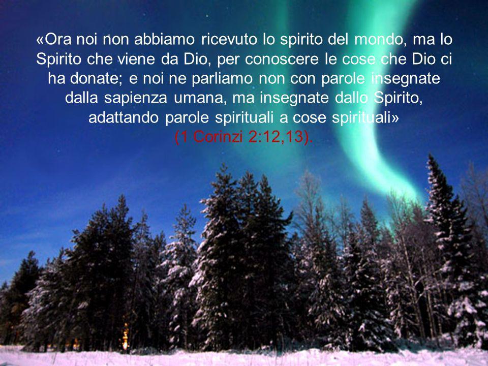 «Ora noi non abbiamo ricevuto lo spirito del mondo, ma lo Spirito che viene da Dio, per conoscere le cose che Dio ci ha donate; e noi ne parliamo non con parole insegnate dalla sapienza umana, ma insegnate dallo Spirito, adattando parole spirituali a cose spirituali» (1 Corinzi 2:12,13).