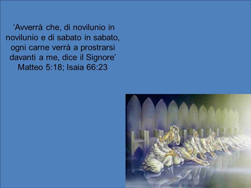 'Avverrà che, di novilunio in novilunio e di sabato in sabato, ogni carne verrà a prostrarsi davanti a me, dice il Signore' Matteo 5:18; Isaia 66:23