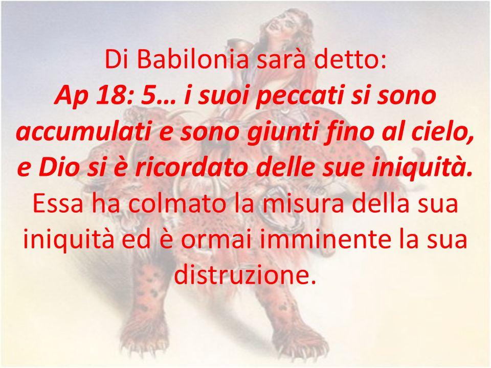 Di Babilonia sarà detto: Ap 18: 5… i suoi peccati si sono accumulati e sono giunti fino al cielo, e Dio si è ricordato delle sue iniquità.