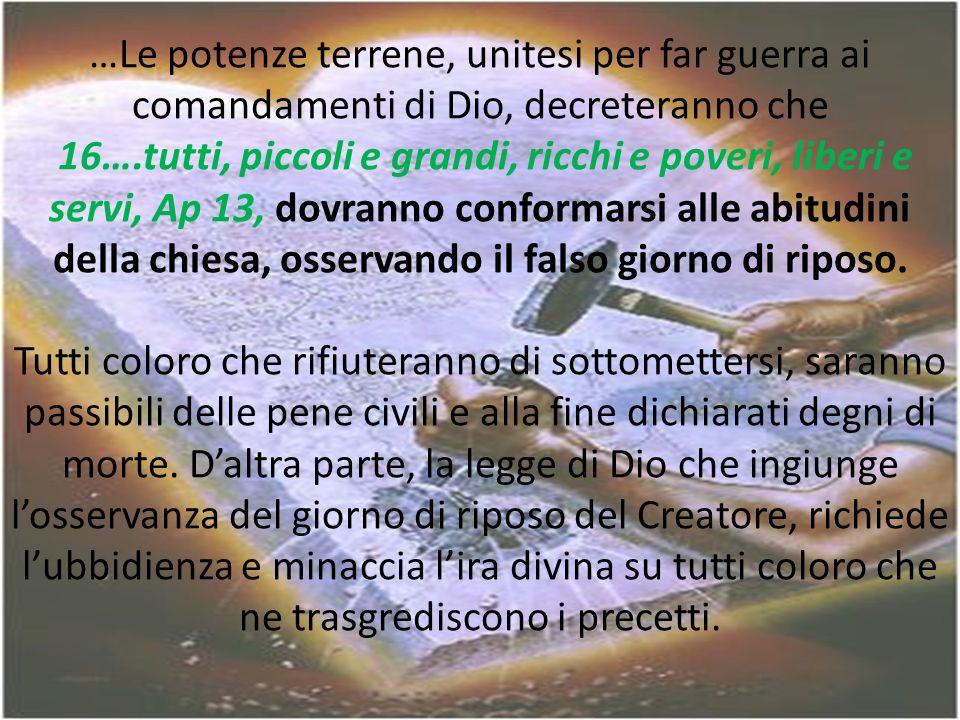 …Le potenze terrene, unitesi per far guerra ai comandamenti di Dio, decreteranno che 16….tutti, piccoli e grandi, ricchi e poveri, liberi e servi, Ap 13, dovranno conformarsi alle abitudini della chiesa, osservando il falso giorno di riposo.