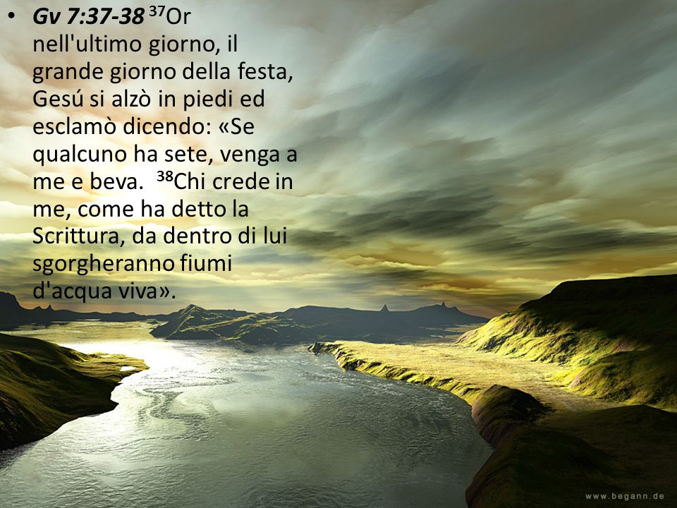 Gv 7:37-38 37Or nell ultimo giorno, il grande giorno della festa, Gesú si alzò in piedi ed esclamò dicendo: «Se qualcuno ha sete, venga a me e beva.