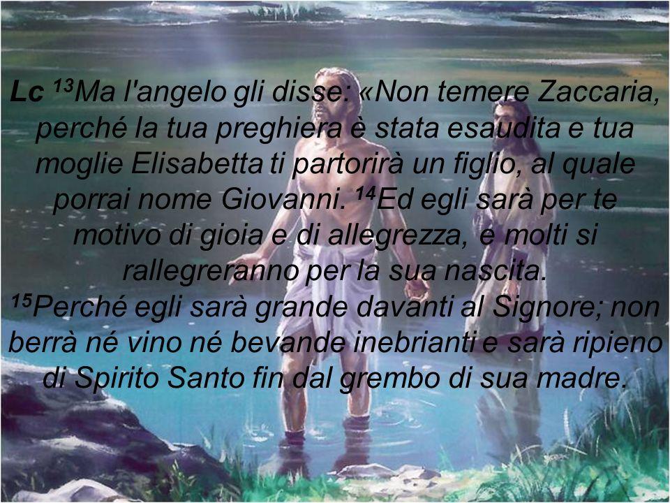 Lc 13Ma l angelo gli disse: «Non temere Zaccaria, perché la tua preghiera è stata esaudita e tua moglie Elisabetta ti partorirà un figlio, al quale porrai nome Giovanni.