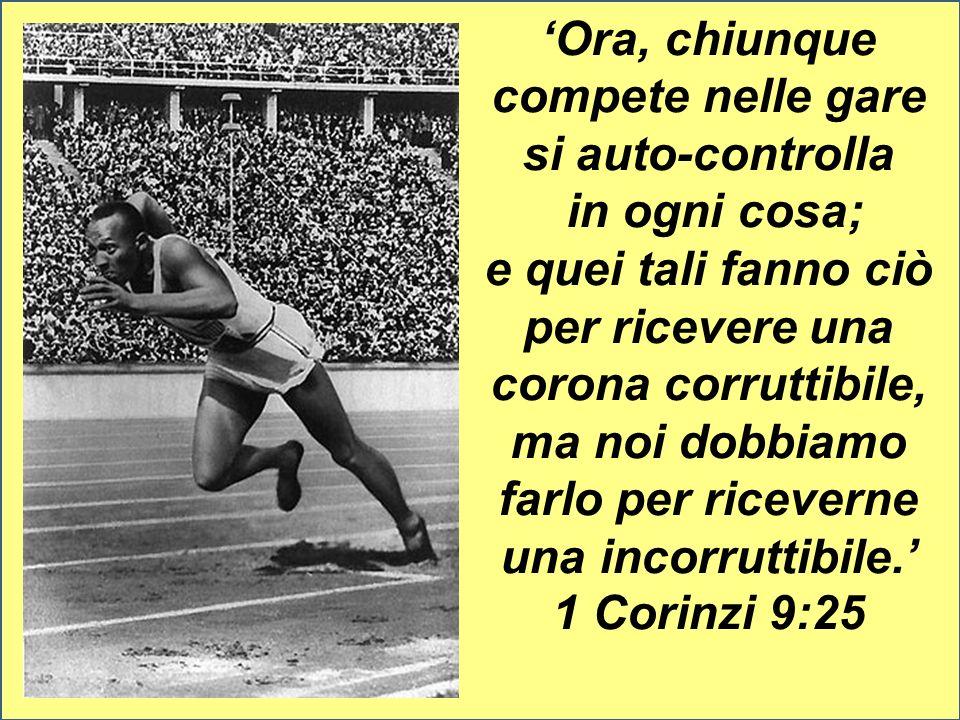 'Ora, chiunque compete nelle gare si auto-controlla in ogni cosa; e quei tali fanno ciò per ricevere una corona corruttibile, ma noi dobbiamo farlo per riceverne una incorruttibile.' 1 Corinzi 9:25