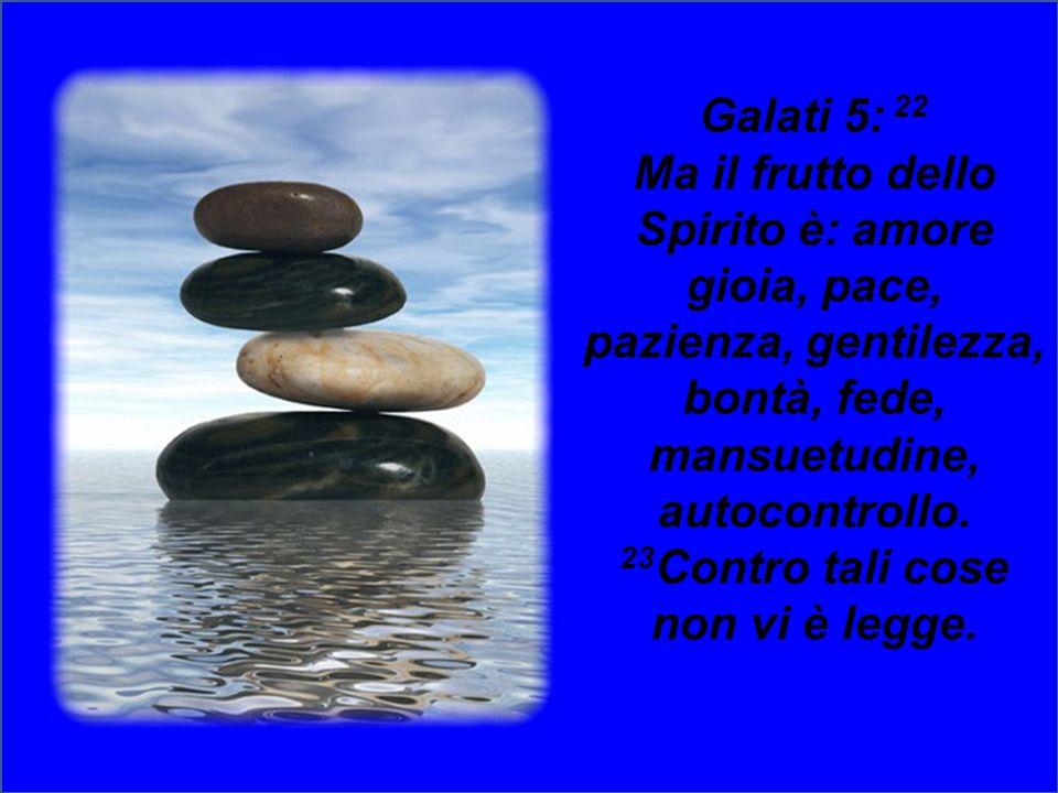 Galati 5: 22 Ma il frutto dello Spirito è: amore gioia, pace, pazienza, gentilezza, bontà, fede, mansuetudine, autocontrollo.