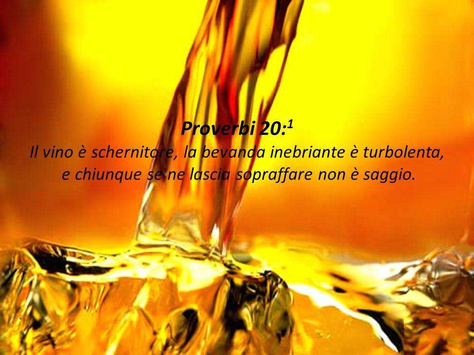 Proverbi 20:1 Il vino è schernitore, la bevanda inebriante è turbolenta, e chiunque se ne lascia sopraffare non è saggio.