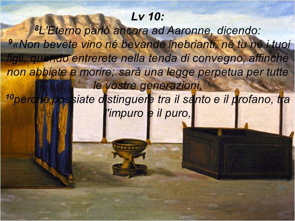 Lv 10: 8L Eterno parlò ancora ad Aaronne, dicendo: 9«Non bevete vino né bevande inebrianti, né tu né i tuoi figli, quando entrerete nella tenda di convegno, affinché non abbiate a morire; sarà una legge perpetua per tutte le vostre generazioni, 10perché possiate distinguere tra il santo e il profano, tra l impuro e il puro,