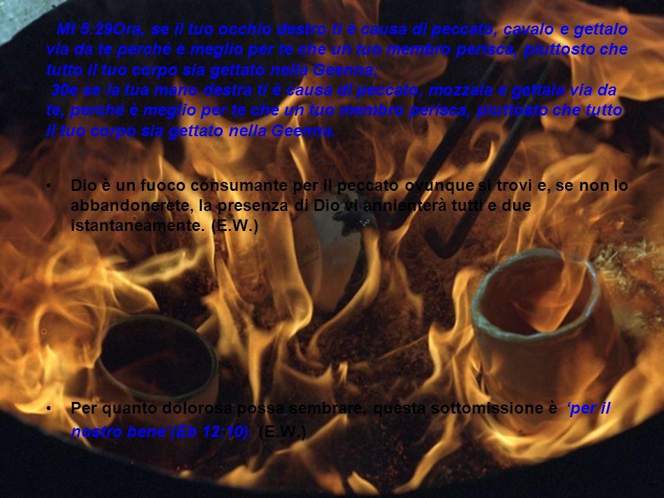 Mt 5:29Ora, se il tuo occhio destro ti è causa di peccato, cavalo e gettalo via da te perché è meglio per te che un tuo membro perisca, piuttosto che tutto il tuo corpo sia gettato nella Geenna; 30e se la tua mano destra ti è causa di peccato, mozzala e gettala via da te, perché è meglio per te che un tuo membro perisca, piuttosto che tutto il tuo corpo sia gettato nella Geenna.