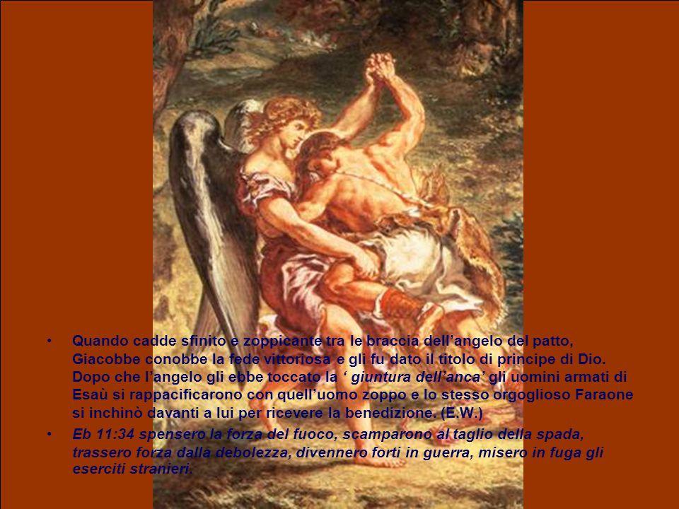 Quando cadde sfinito e zoppicante tra le braccia dell'angelo del patto, Giacobbe conobbe la fede vittoriosa e gli fu dato il titolo di principe di Dio. Dopo che l'angelo gli ebbe toccato la ' giuntura dell'anca' gli uomini armati di Esaù si rappacificarono con quell'uomo zoppo e lo stesso orgoglioso Faraone si inchinò davanti a lui per ricevere la benedizione. (E.W.)