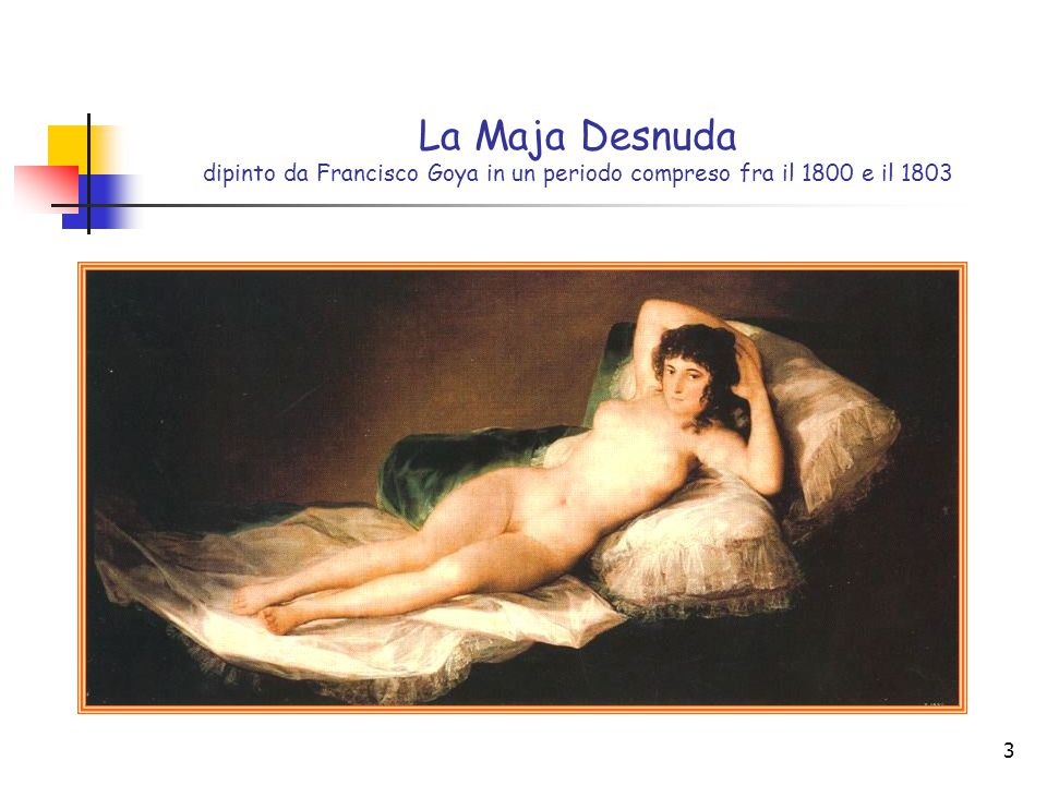 La Maja Desnuda dipinto da Francisco Goya in un periodo compreso fra il 1800 e il 1803
