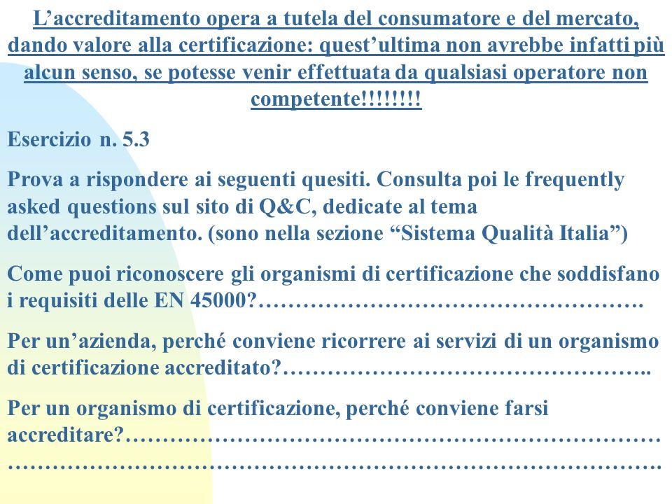 L'accreditamento opera a tutela del consumatore e del mercato, dando valore alla certificazione: quest'ultima non avrebbe infatti più alcun senso, se potesse venir effettuata da qualsiasi operatore non competente!!!!!!!!