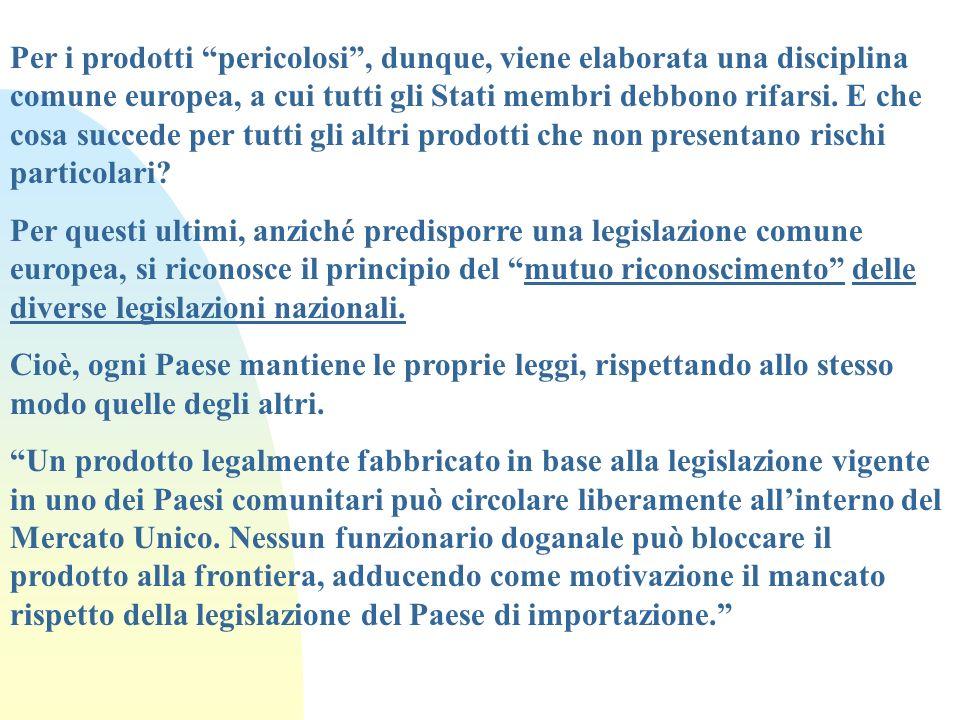 Per i prodotti pericolosi , dunque, viene elaborata una disciplina comune europea, a cui tutti gli Stati membri debbono rifarsi. E che cosa succede per tutti gli altri prodotti che non presentano rischi particolari