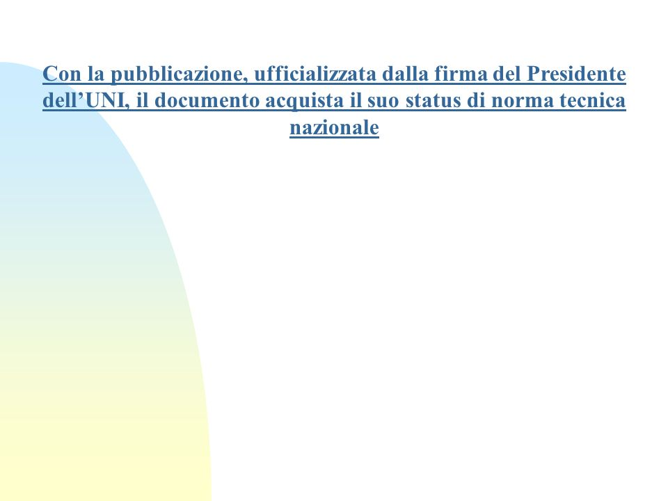 Con la pubblicazione, ufficializzata dalla firma del Presidente dell'UNI, il documento acquista il suo status di norma tecnica nazionale