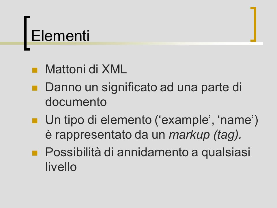 Elementi Mattoni di XML Danno un significato ad una parte di documento