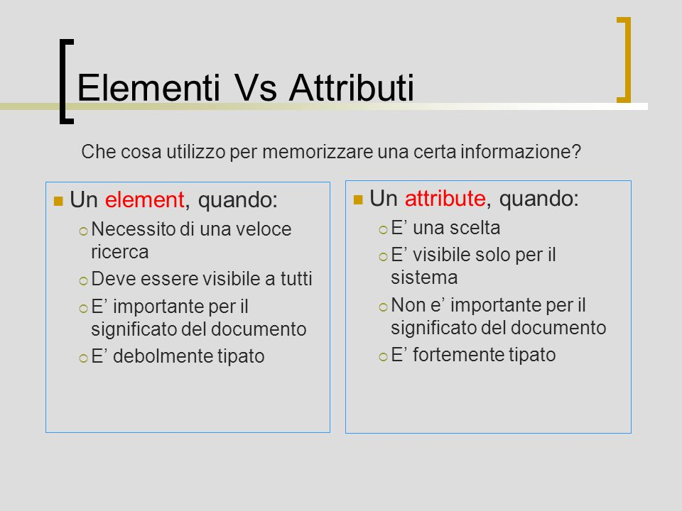 Elementi Vs Attributi Un element, quando: Un attribute, quando: