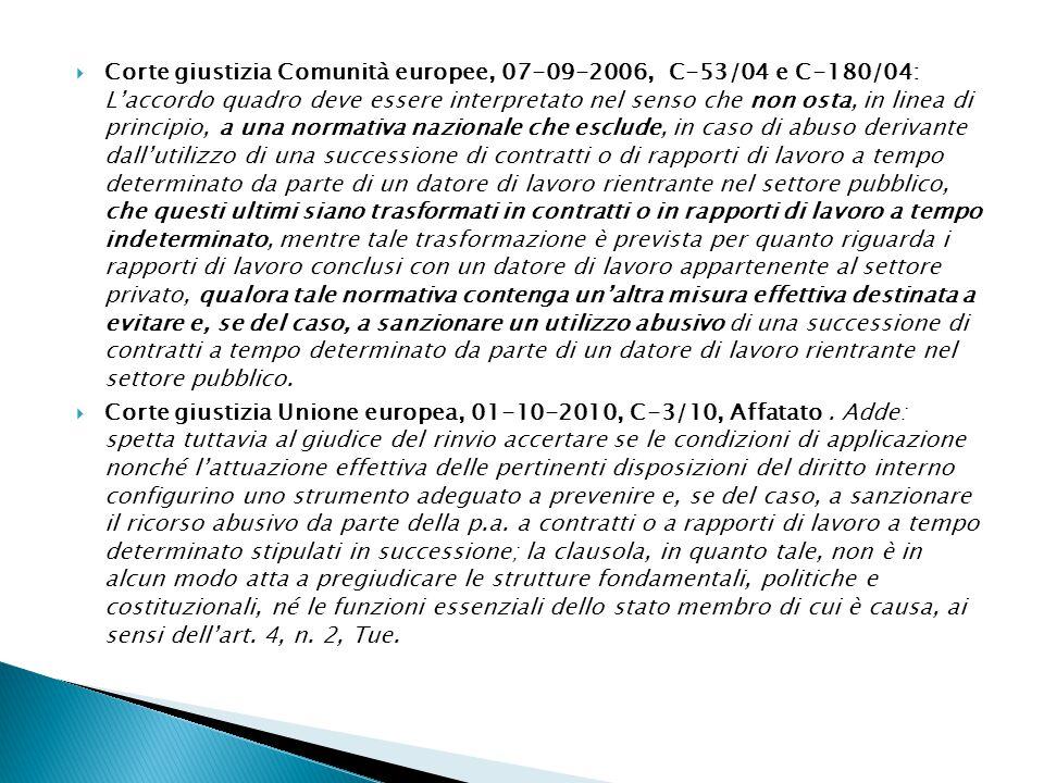 Corte giustizia Comunità europee, 07-09-2006, C-53/04 e C-180/04: L'accordo quadro deve essere interpretato nel senso che non osta, in linea di principio, a una normativa nazionale che esclude, in caso di abuso derivante dall'utilizzo di una successione di contratti o di rapporti di lavoro a tempo determinato da parte di un datore di lavoro rientrante nel settore pubblico, che questi ultimi siano trasformati in contratti o in rapporti di lavoro a tempo indeterminato, mentre tale trasformazione è prevista per quanto riguarda i rapporti di lavoro conclusi con un datore di lavoro appartenente al settore privato, qualora tale normativa contenga un'altra misura effettiva destinata a evitare e, se del caso, a sanzionare un utilizzo abusivo di una successione di contratti a tempo determinato da parte di un datore di lavoro rientrante nel settore pubblico.