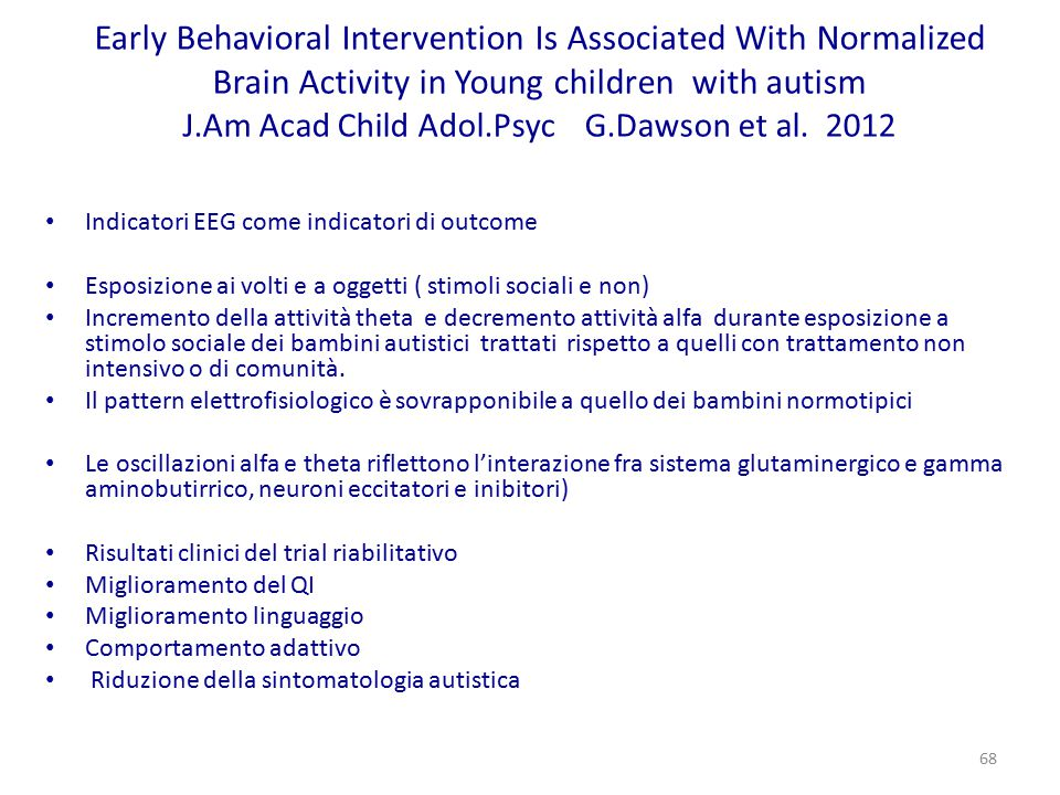 Early Behavioral Intervention Is Associated With Normalized Brain Activity in Young children with autism J.Am Acad Child Adol.Psyc G.Dawson et al. 2012