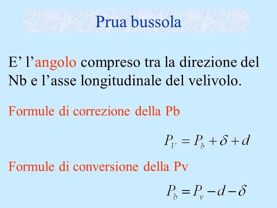 Prua bussolaE' l'angolo compreso tra la direzione del Nb e l'asse longitudinale del velivolo. Formule di correzione della Pb.