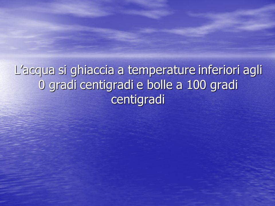 L'acqua si ghiaccia a temperature inferiori agli 0 gradi centigradi e bolle a 100 gradi centigradi