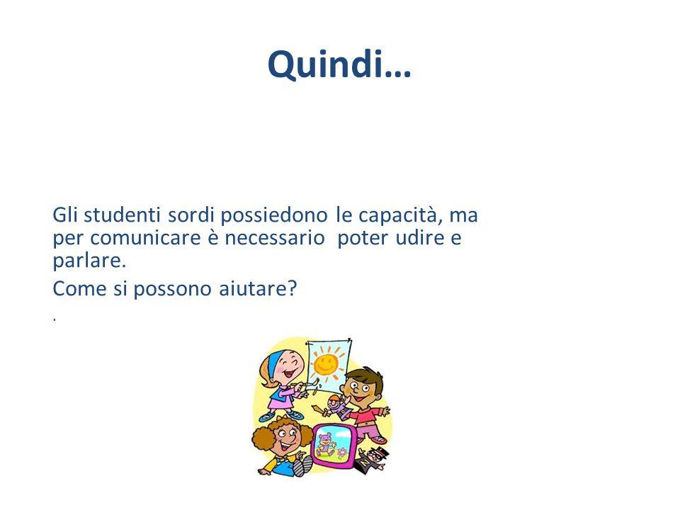 Quindi… Gli studenti sordi possiedono le capacità, ma per comunicare è necessario poter udire e parlare.