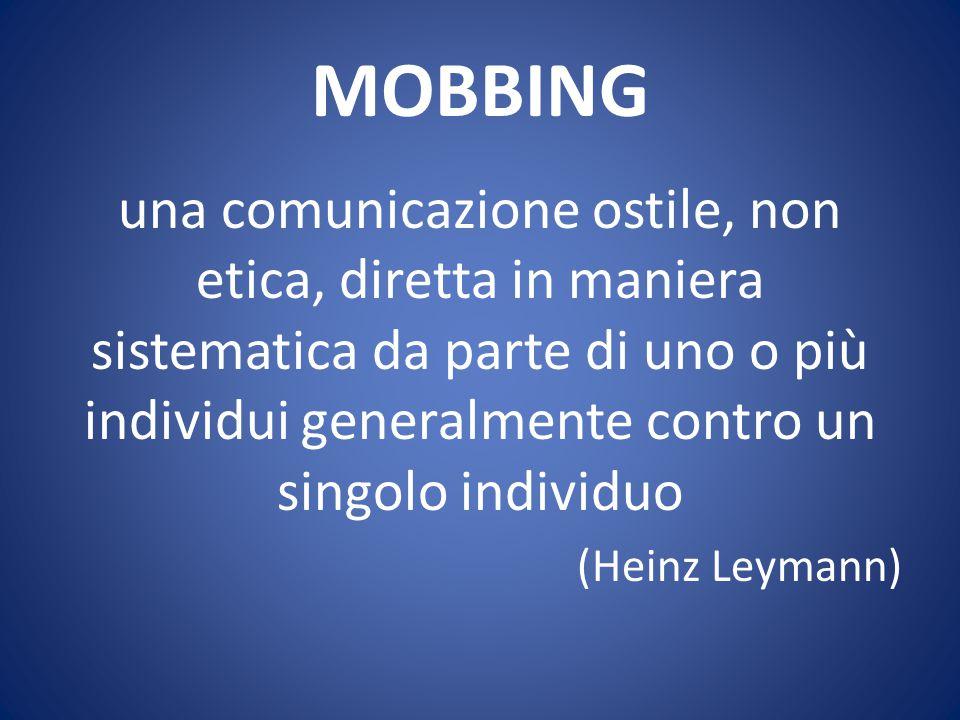 MOBBING una comunicazione ostile, non etica, diretta in maniera sistematica da parte di uno o più individui generalmente contro un singolo individuo.