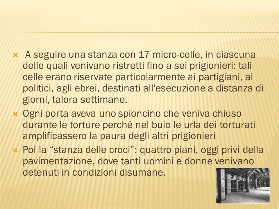 A seguire una stanza con 17 micro-celle, in ciascuna delle quali venivano ristretti fino a sei prigionieri: tali celle erano riservate particolarmente ai partigiani, ai politici, agli ebrei, destinati all esecuzione a distanza di giorni, talora settimane.