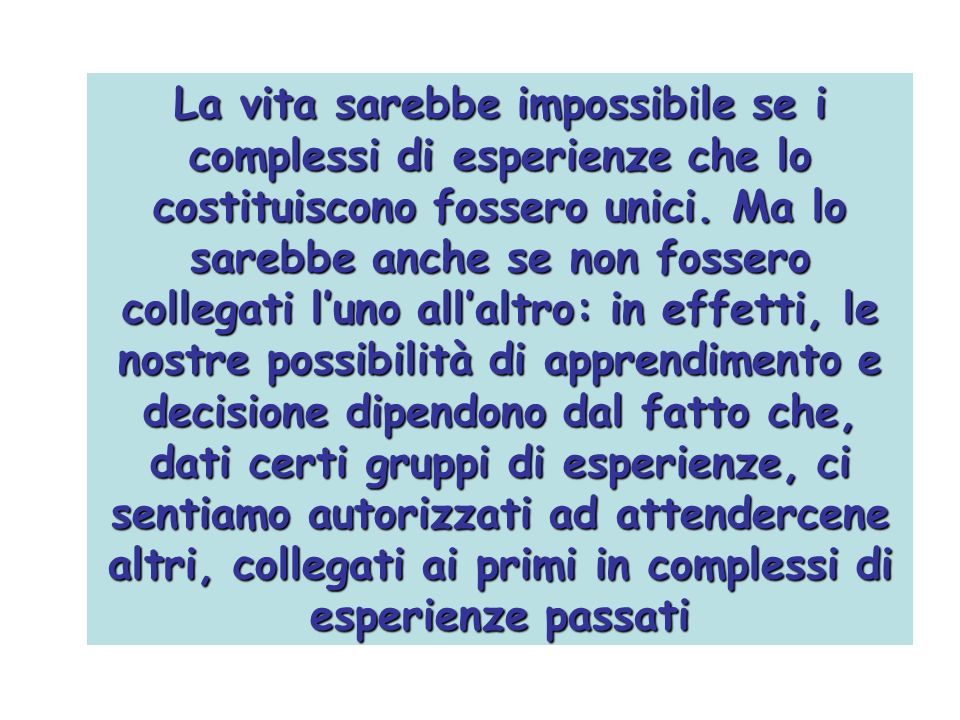 La vita sarebbe impossibile se i complessi di esperienze che lo costituiscono fossero unici.