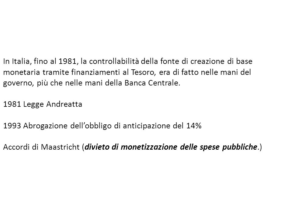 In Italia, fino al 1981, la controllabilità della fonte di creazione di base monetaria tramite finanziamenti al Tesoro, era di fatto nelle mani del governo, più che nelle mani della Banca Centrale.