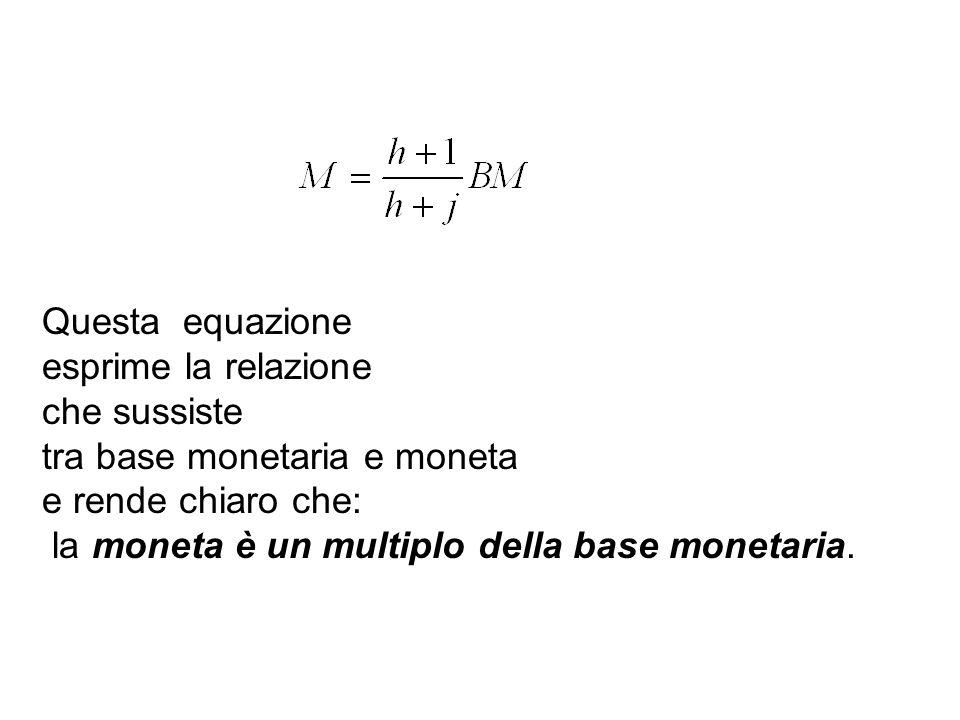 Questa equazione esprime la relazione. che sussiste. tra base monetaria e moneta. e rende chiaro che: