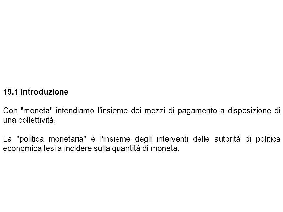 19.1 Introduzione. Con moneta intendiamo l insieme dei mezzi di pagamento a disposizione di una collettività.