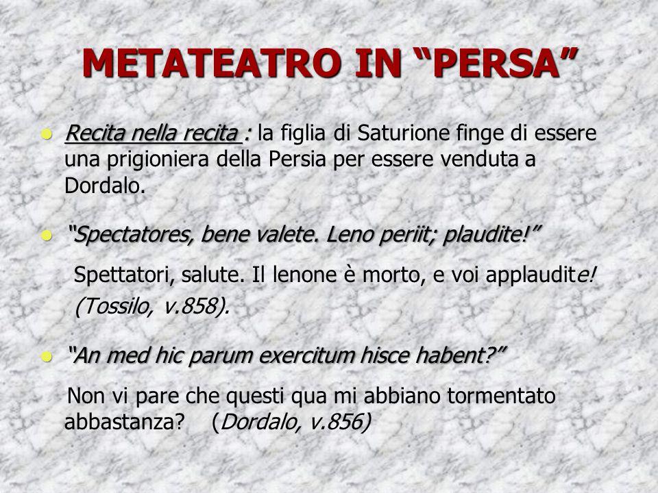 METATEATRO IN PERSA Recita nella recita : la figlia di Saturione finge di essere una prigioniera della Persia per essere venduta a Dordalo.