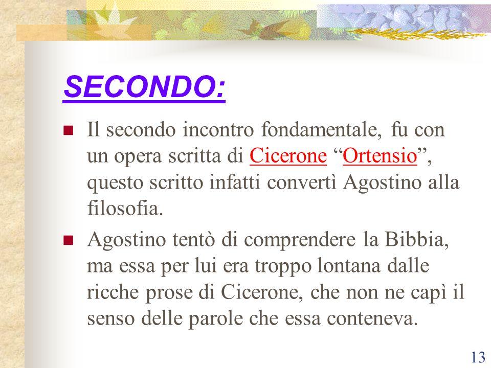 SECONDO: Il secondo incontro fondamentale, fu con un opera scritta di Cicerone Ortensio , questo scritto infatti convertì Agostino alla filosofia.