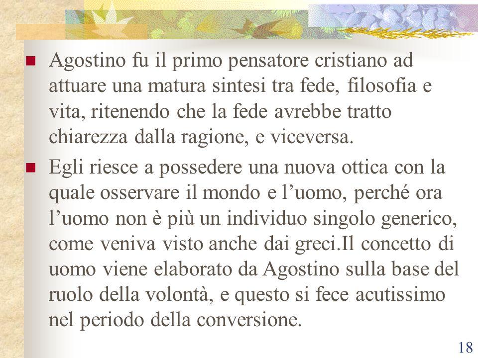 Agostino fu il primo pensatore cristiano ad attuare una matura sintesi tra fede, filosofia e vita, ritenendo che la fede avrebbe tratto chiarezza dalla ragione, e viceversa.
