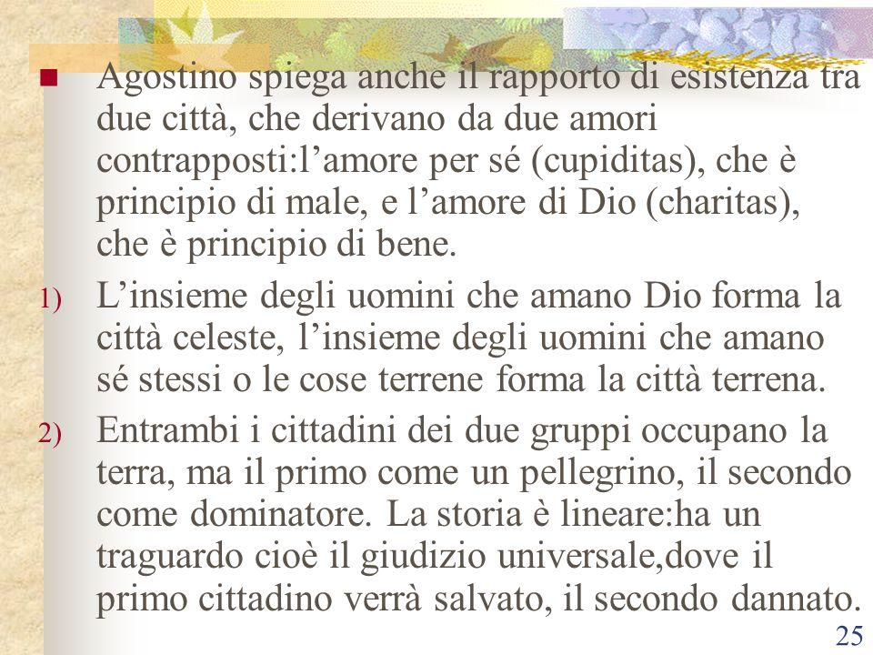 Agostino spiega anche il rapporto di esistenza tra due città, che derivano da due amori contrapposti:l'amore per sé (cupiditas), che è principio di male, e l'amore di Dio (charitas), che è principio di bene.