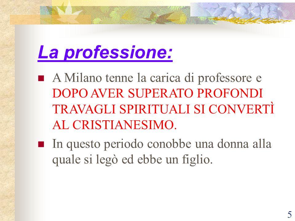 La professione: A Milano tenne la carica di professore e DOPO AVER SUPERATO PROFONDI TRAVAGLI SPIRITUALI SI CONVERTÌ AL CRISTIANESIMO.
