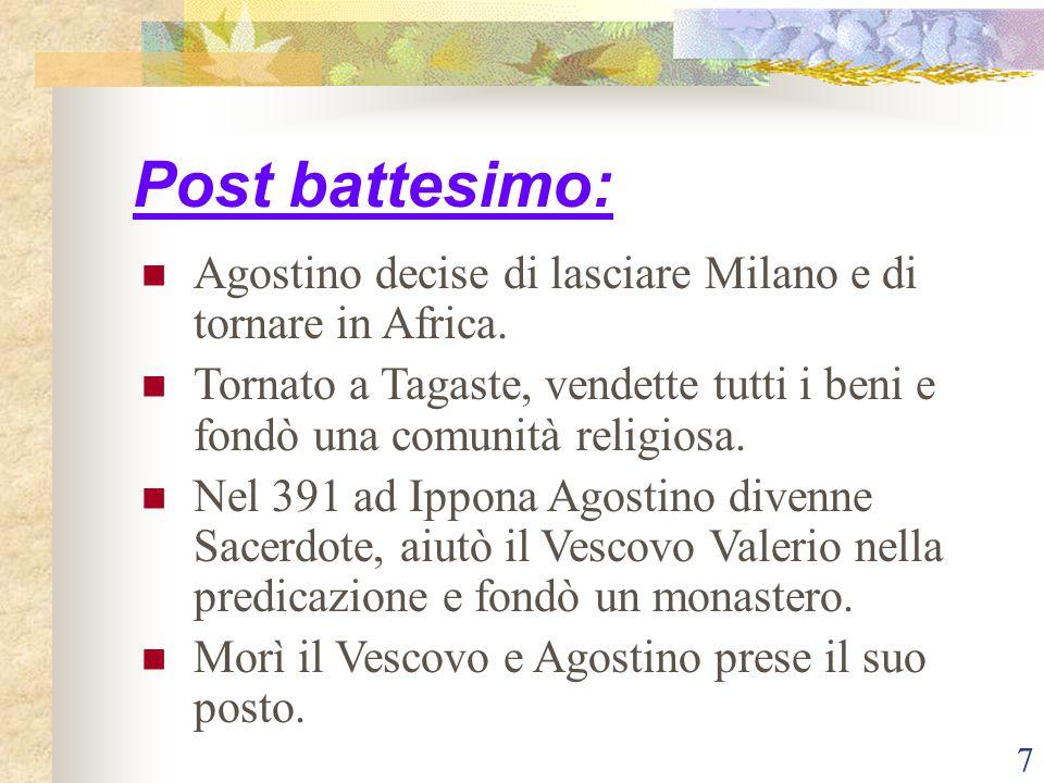 Post battesimo: Agostino decise di lasciare Milano e di tornare in Africa. Tornato a Tagaste, vendette tutti i beni e fondò una comunità religiosa.
