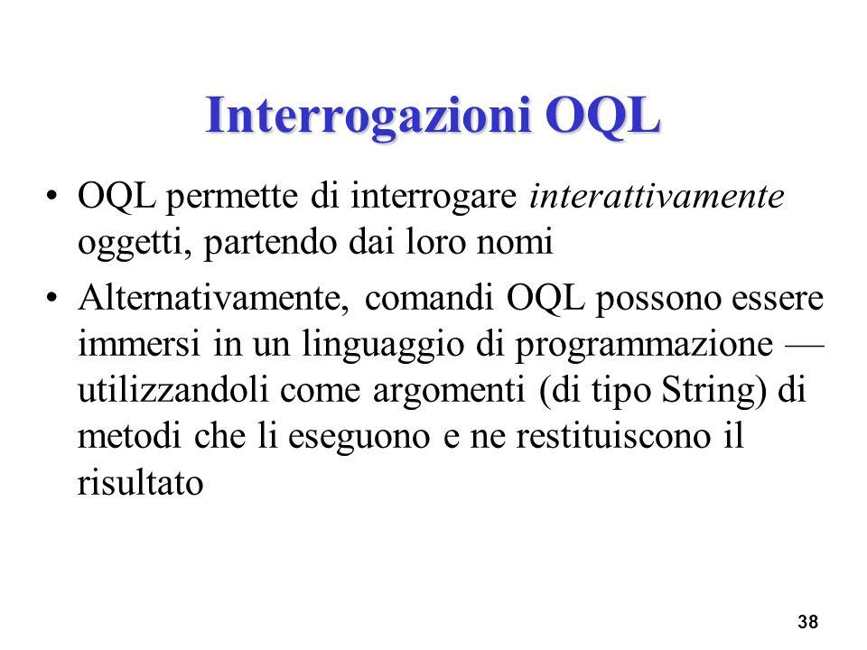 Interrogazioni OQL OQL permette di interrogare interattivamente oggetti, partendo dai loro nomi.